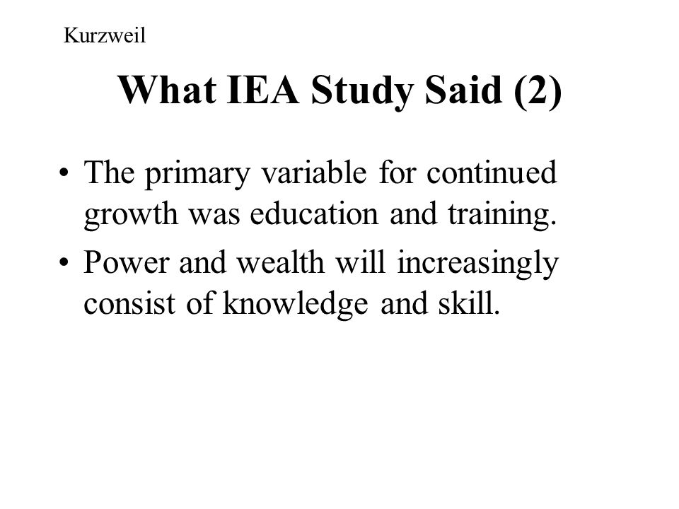 Kurzweil What IEA Study Said (2) The primary variable for continued growth was education and training.