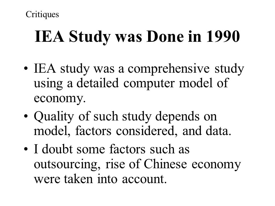 Critiques IEA Study was Done in 1990. IEA study was a comprehensive study using a detailed computer model of economy.