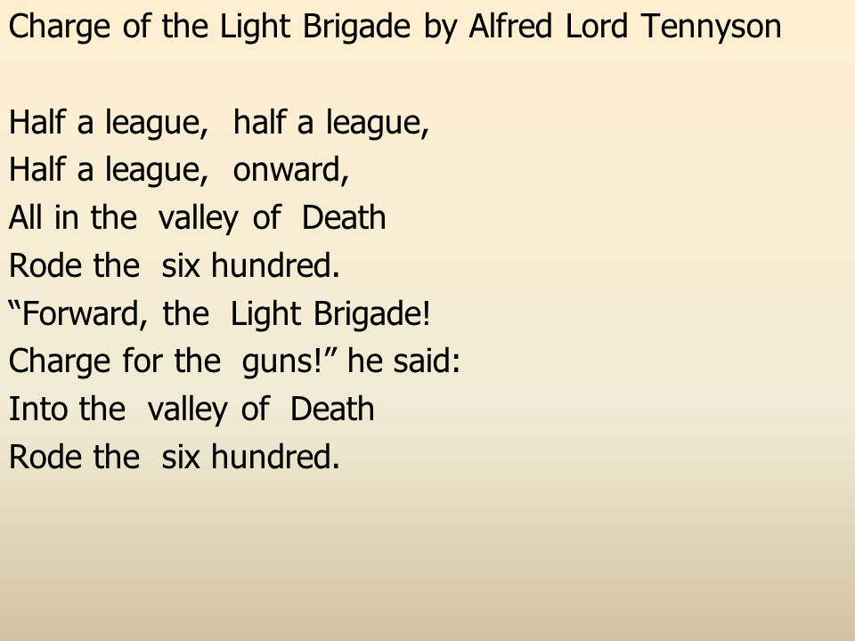 Charge of the Light Brigade by Alfred Lord Tennyson Half a league, half a league, Half a league, onward, All in the valley of Death Rode the six hundred.