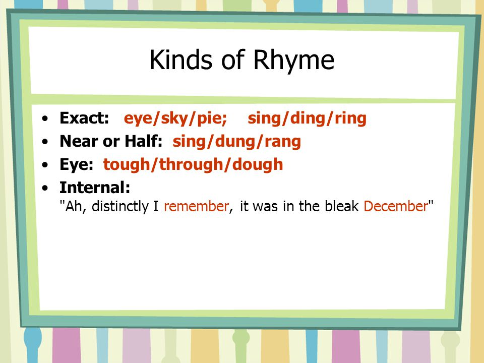 Kinds of Rhyme Exact: eye/sky/pie; sing/ding/ring