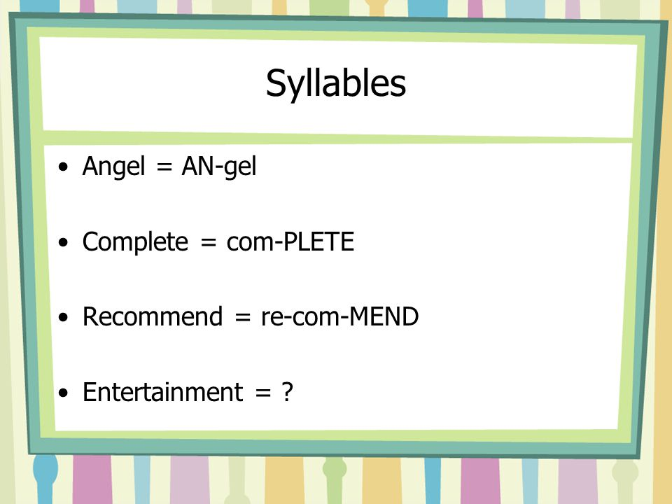 Syllables Angel = AN-gel Complete = com-PLETE Recommend = re-com-MEND