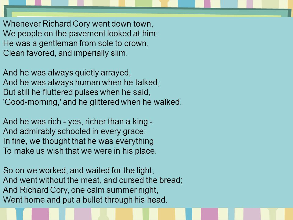 Whenever Richard Cory went down town, We people on the pavement looked at him: He was a gentleman from sole to crown, Clean favored, and imperially slim. And he was always quietly arrayed, And he was always human when he talked; But still he fluttered pulses when he said, Good-morning, and he glittered when he walked. And he was rich - yes, richer than a king - And admirably schooled in every grace: In fine, we thought that he was everything To make us wish that we were in his place. So on we worked, and waited for the light, And went without the meat, and cursed the bread; And Richard Cory, one calm summer night, Went home and put a bullet through his head.