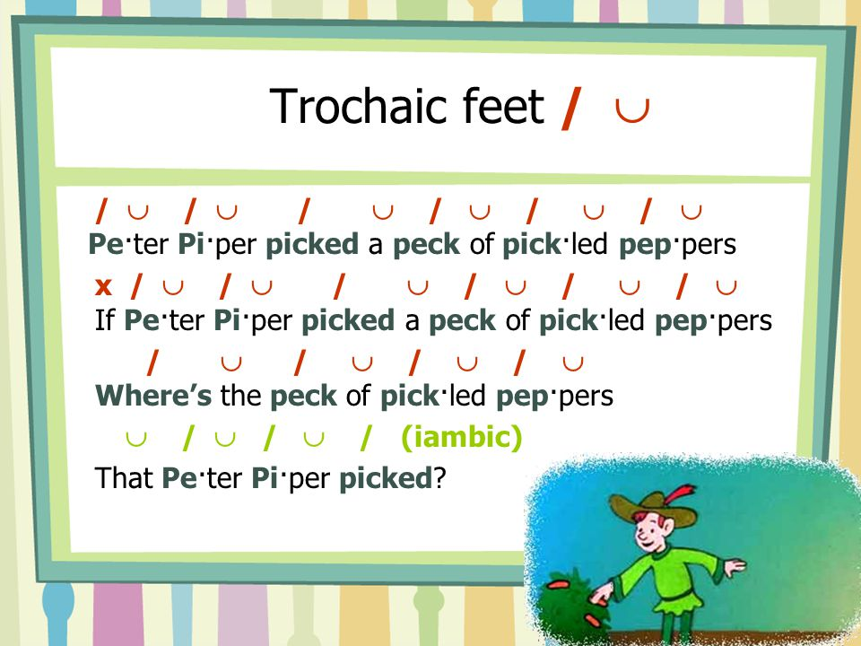 Trochaic feet /  /  /  /  /  /  /  Pe·ter Pi·per picked a peck of pick·led pep·pers.