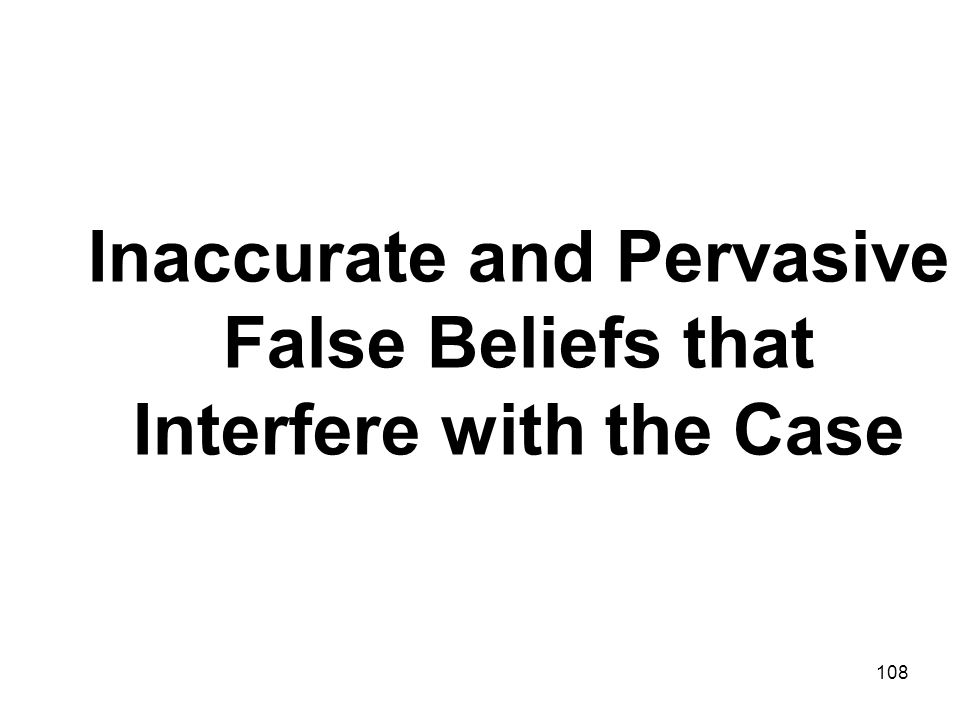Inaccurate and Pervasive False Beliefs that Interfere with the Case