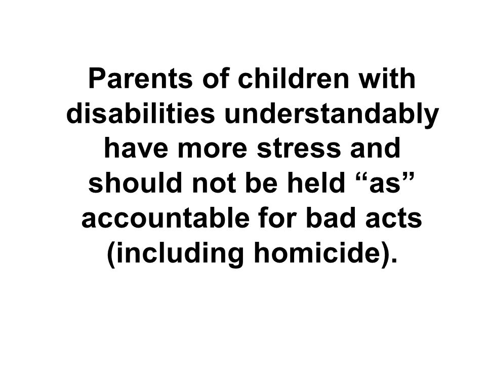 Parents of children with disabilities understandably have more stress and should not be held as accountable for bad acts (including homicide).