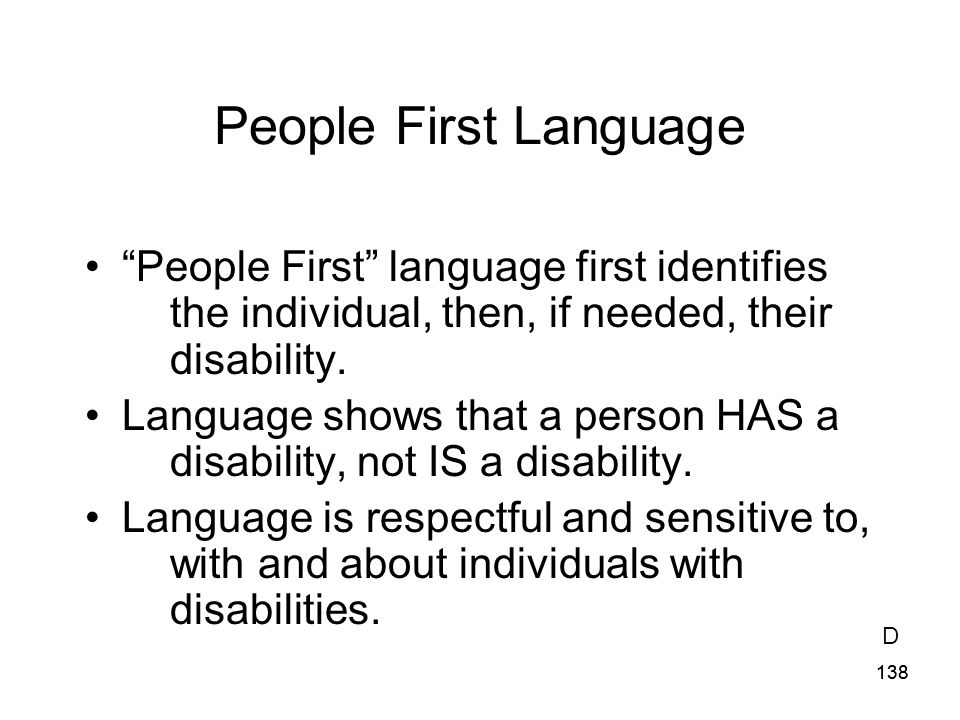People First Language People First language first identifies the individual, then, if needed, their disability.
