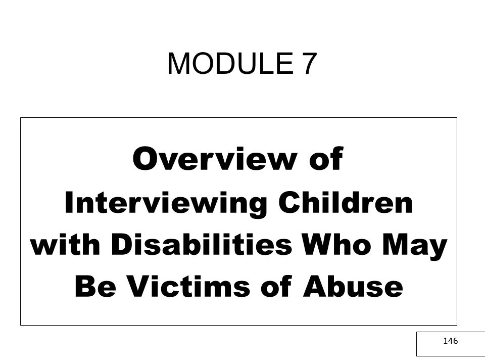 MODULE 7 Overview of Interviewing Children with Disabilities Who May Be Victims of Abuse. CPS & LE.