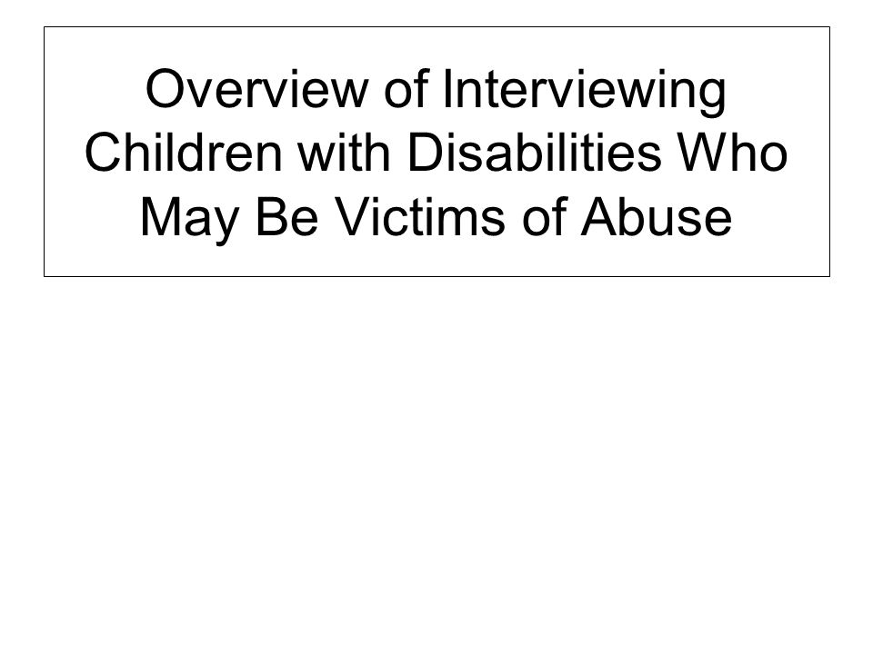 Overview of Interviewing Children with Disabilities Who May Be Victims of Abuse