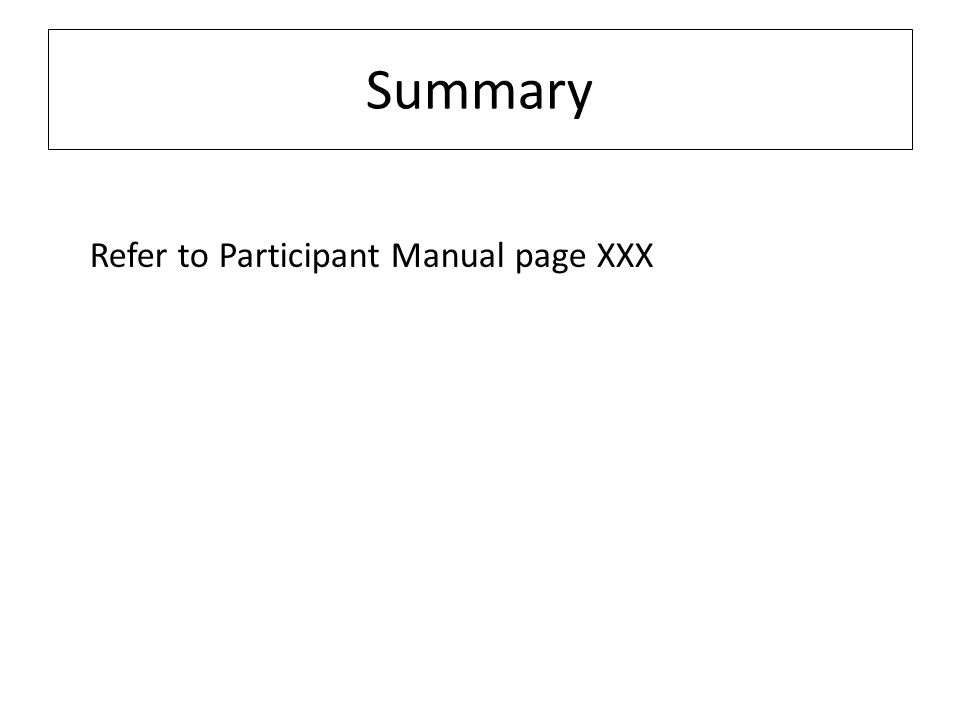 Summary Refer to Participant Manual page XXX