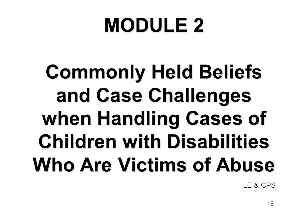 MODULE 2 Commonly Held Beliefs and Case Challenges when Handling Cases of Children with Disabilities Who Are Victims of Abuse