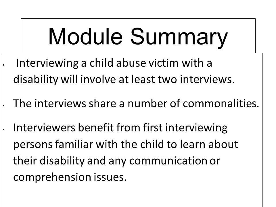 Module Summary Interviewing a child abuse victim with a disability will involve at least two interviews.