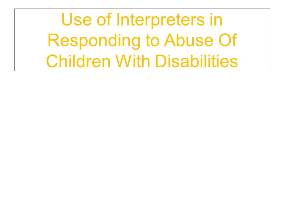 Use of Interpreters in Responding to Abuse Of Children With Disabilities