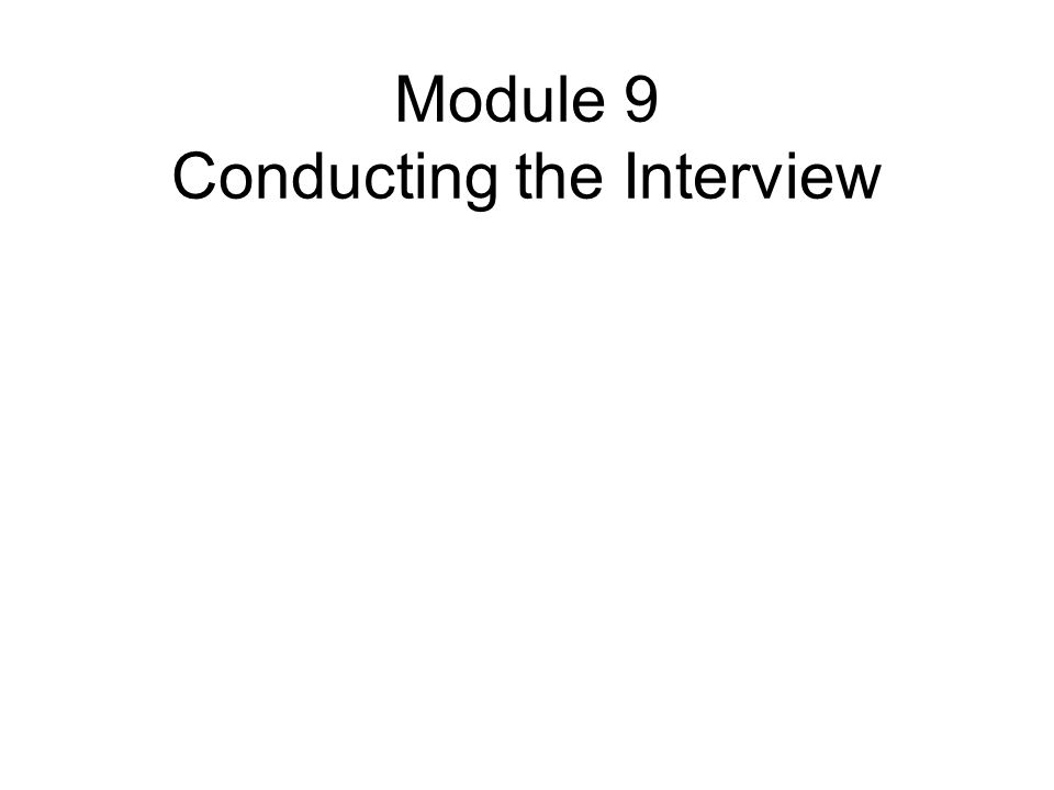 Module 9 Conducting the Interview