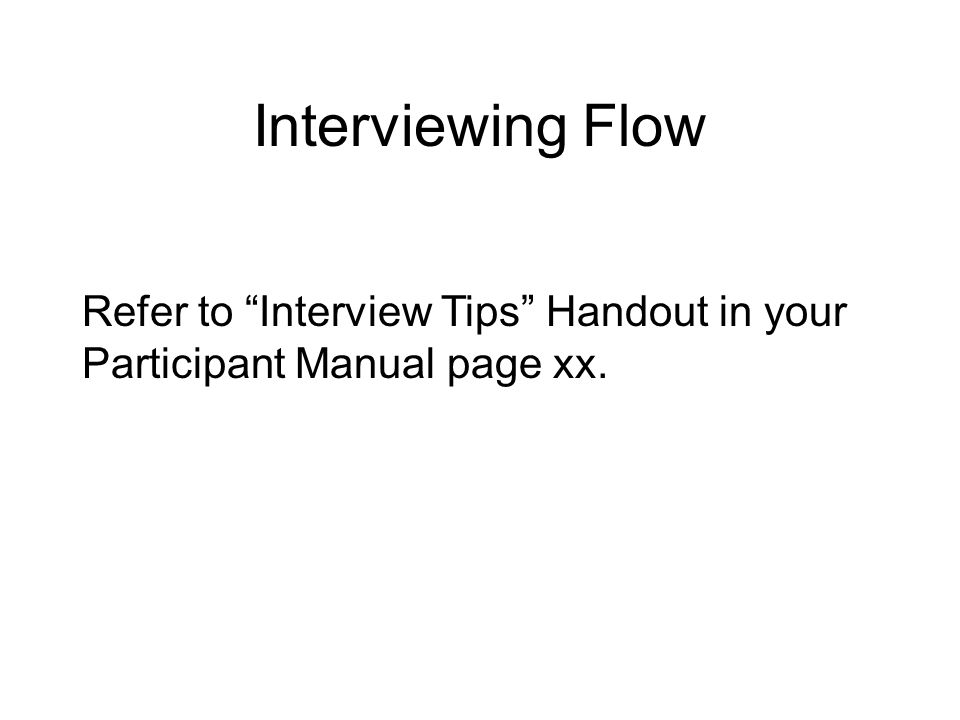 Interviewing Flow Refer to Interview Tips Handout in your Participant Manual page xx.