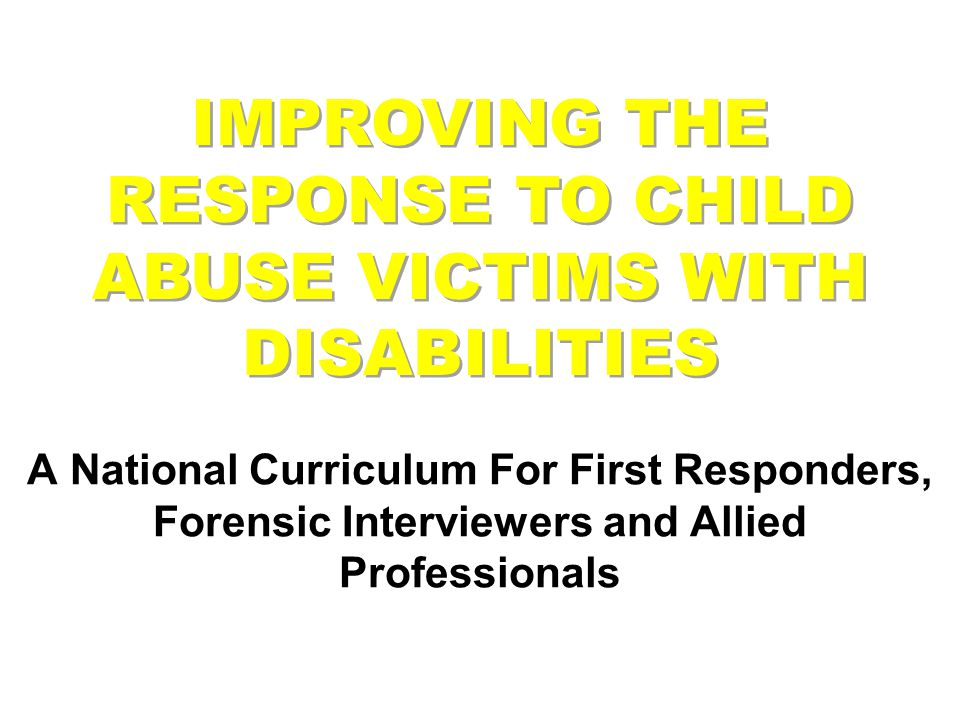 IMPROVING THE RESPONSE TO CHILD ABUSE VICTIMS WITH DISABILITIES