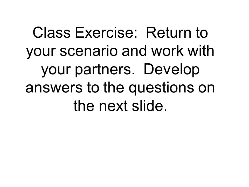 Class Exercise: Return to your scenario and work with your partners