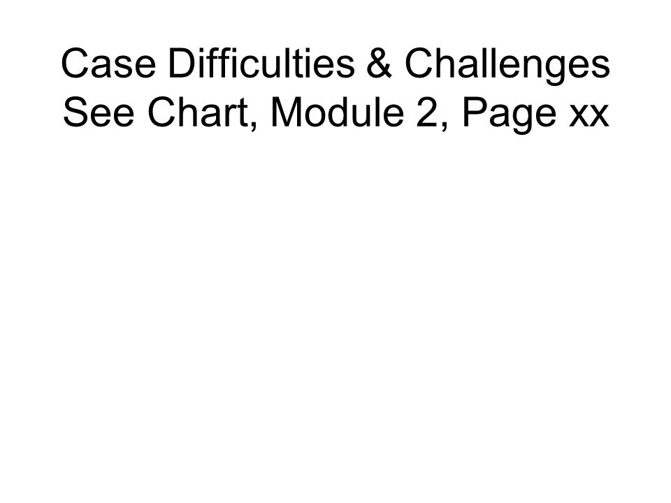 Case Difficulties & Challenges See Chart, Module 2, Page xx