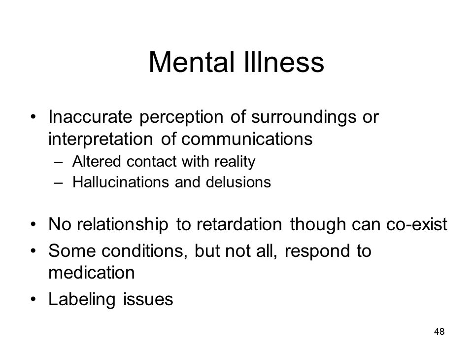 Mental Illness Inaccurate perception of surroundings or interpretation of communications. Altered contact with reality.