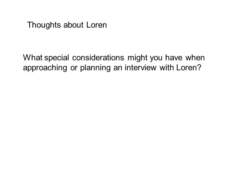 Thoughts about Loren What special considerations might you have when approaching or planning an interview with Loren