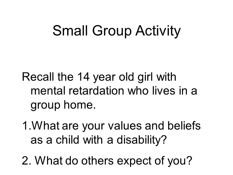 Small Group Activity Recall the 14 year old girl with mental retardation who lives in a group home.