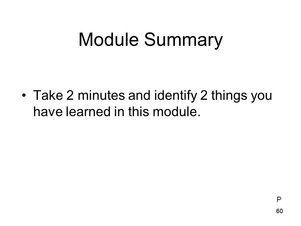 Module Summary Take 2 minutes and identify 2 things you have learned in this module. P 60 60