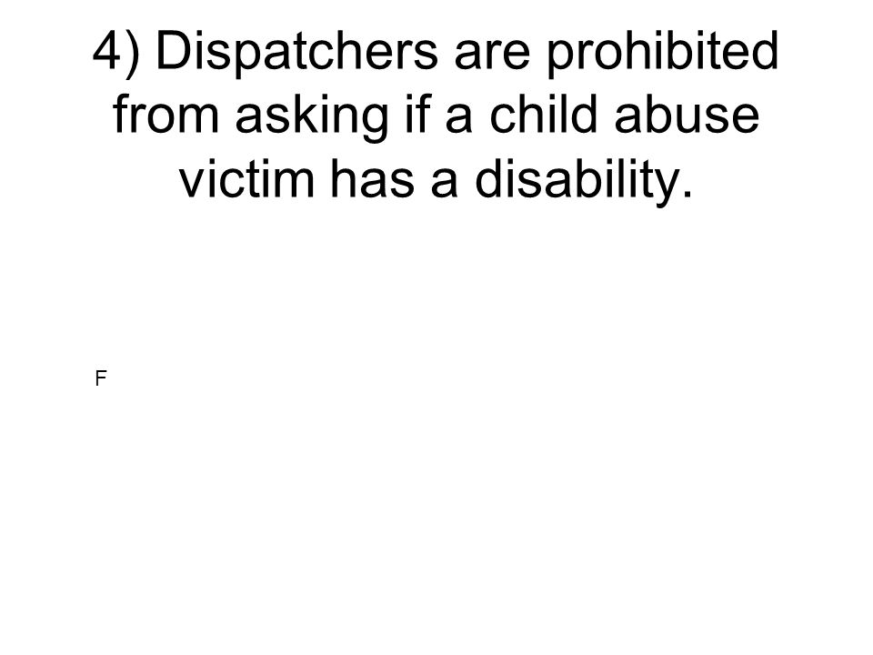 4) Dispatchers are prohibited from asking if a child abuse victim has a disability.
