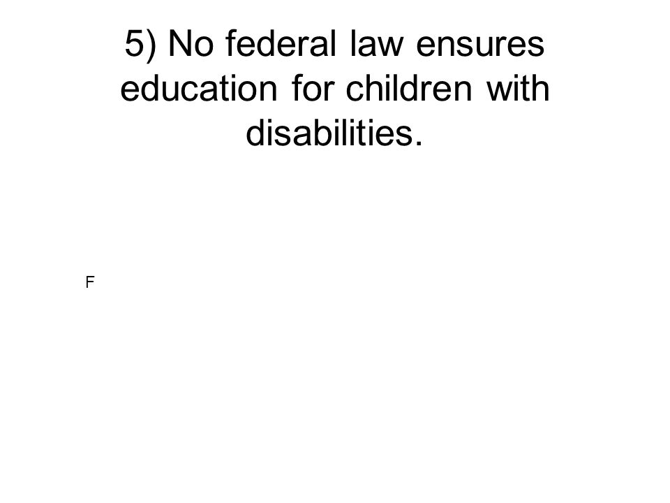 5) No federal law ensures education for children with disabilities.
