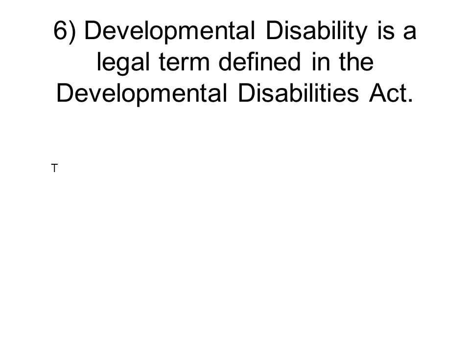 6) Developmental Disability is a legal term defined in the Developmental Disabilities Act.