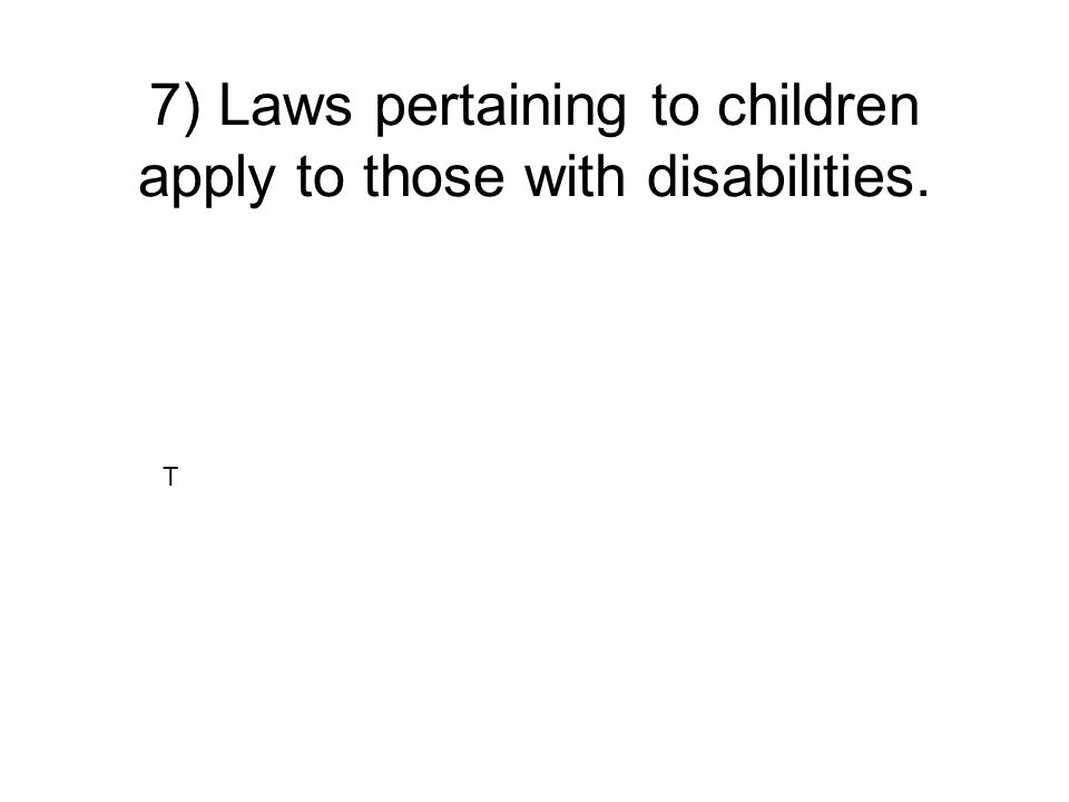 7) Laws pertaining to children apply to those with disabilities.