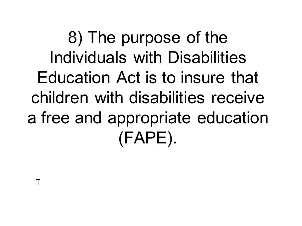 8) The purpose of the Individuals with Disabilities Education Act is to insure that children with disabilities receive a free and appropriate education (FAPE).