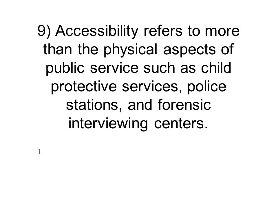 9) Accessibility refers to more than the physical aspects of public service such as child protective services, police stations, and forensic interviewing centers.