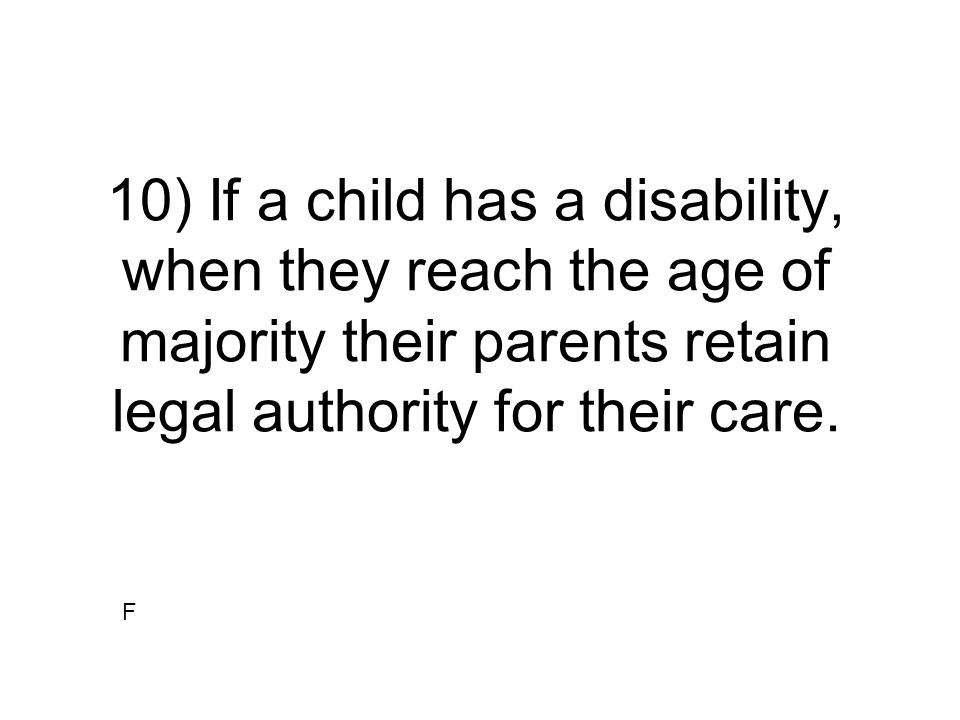 10) If a child has a disability, when they reach the age of majority their parents retain legal authority for their care.