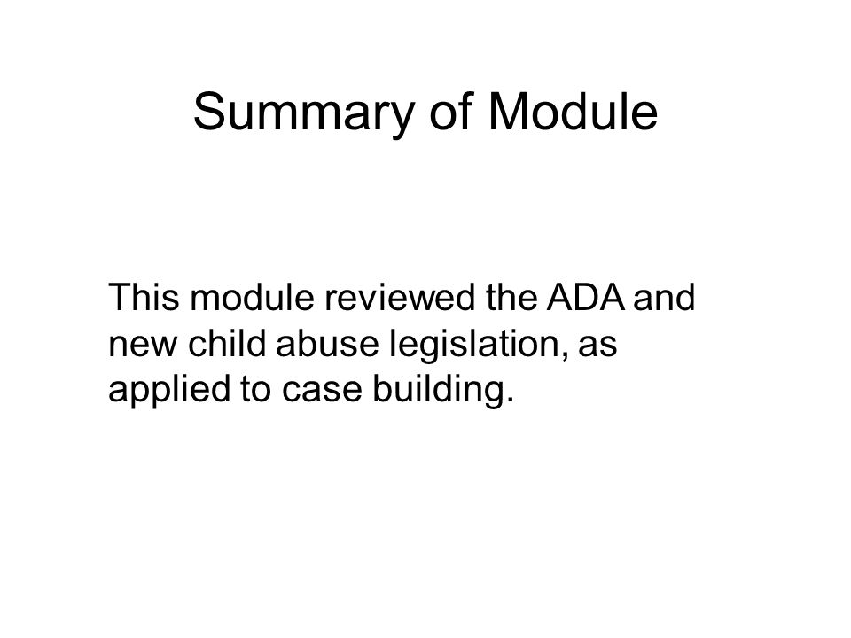Summary of Module This module reviewed the ADA and new child abuse legislation, as applied to case building.