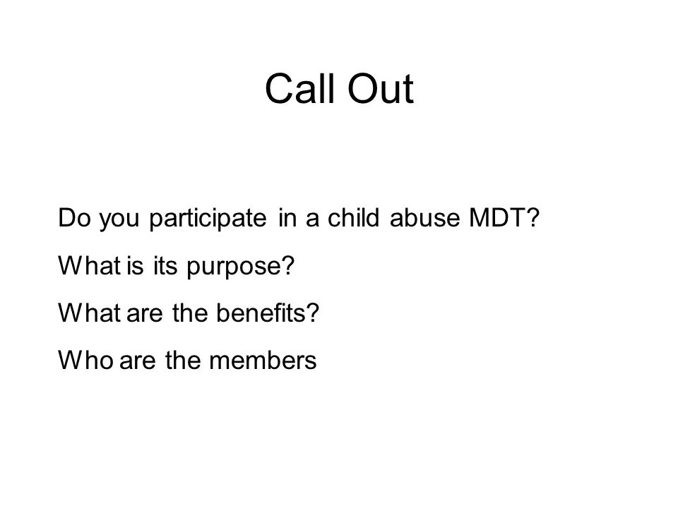 Call Out Do you participate in a child abuse MDT What is its purpose