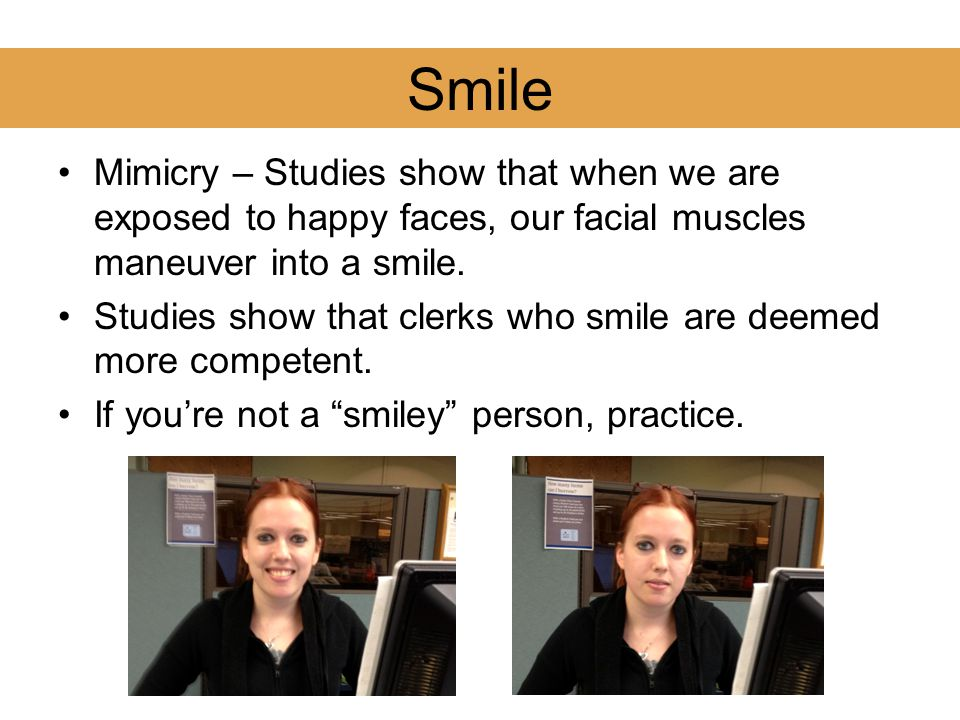 Smile Mimicry – Studies show that when we are exposed to happy faces, our facial muscles maneuver into a smile.