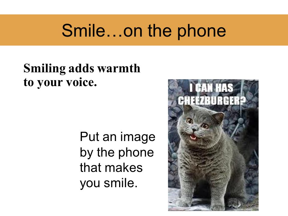 Smile…on the phone Smiling adds warmth to your voice.