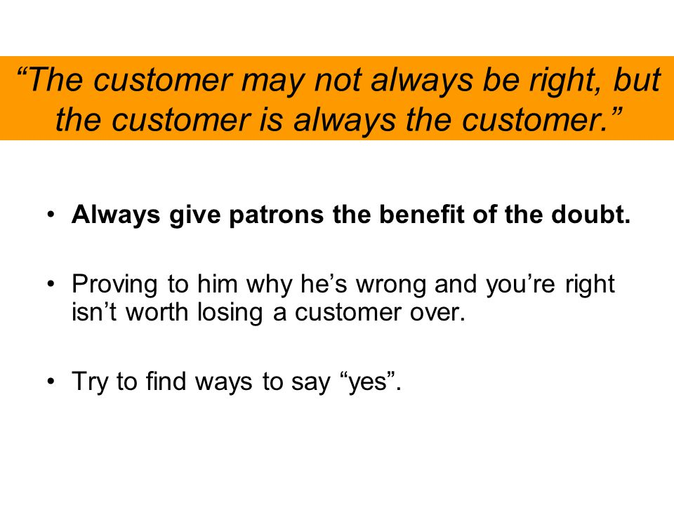 The customer may not always be right, but the customer is always the customer.