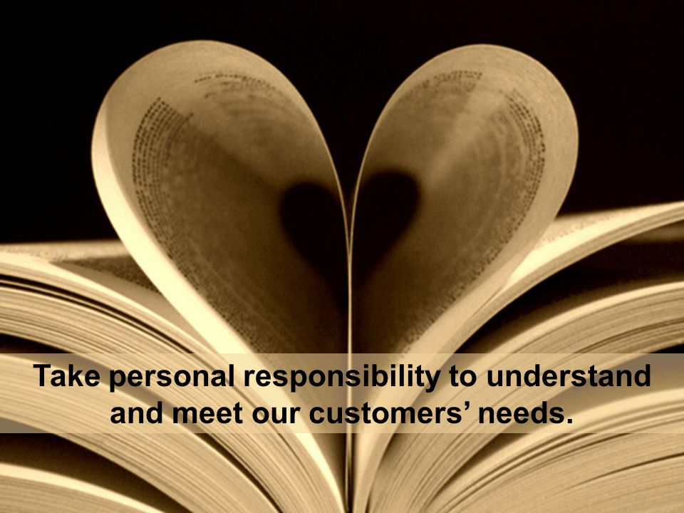 Take personal responsibility to understand and meet our customers' needs.