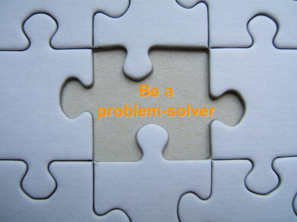 Be a problem-solver