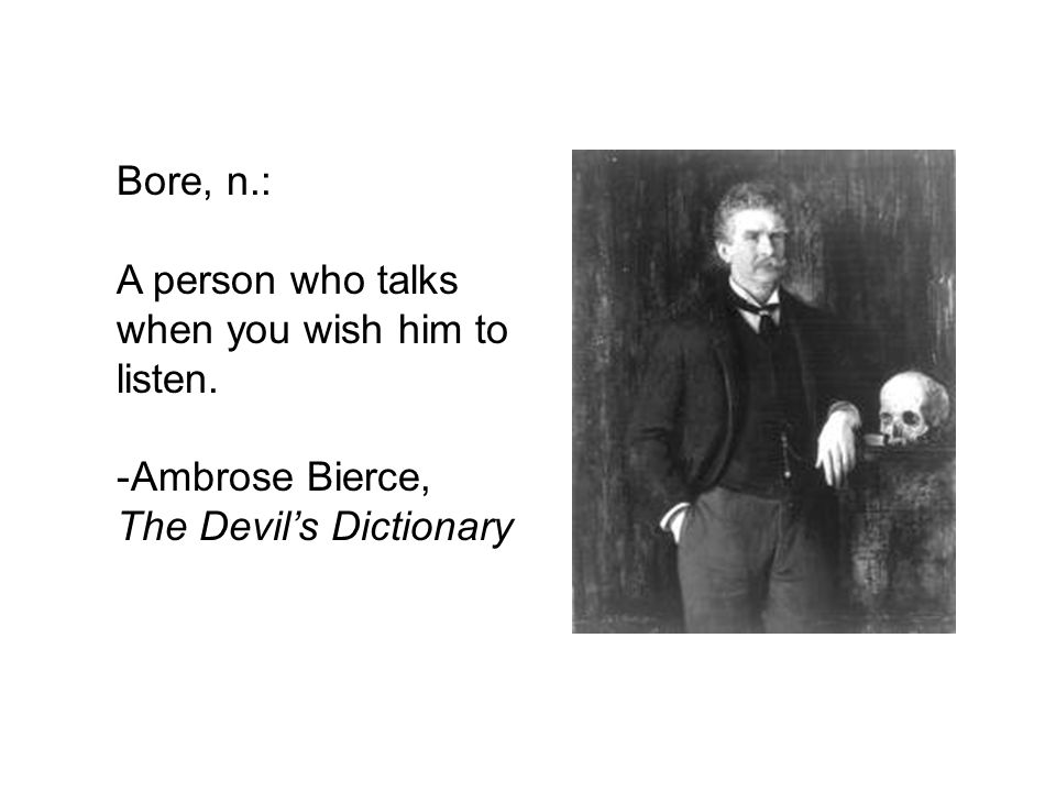 Bore, n.: A person who talks when you wish him to listen. Ambrose Bierce, The Devil's Dictionary