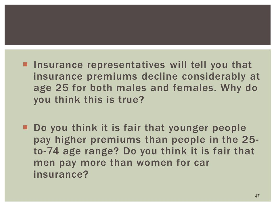 Insurance representatives will tell you that insurance premiums decline considerably at age 25 for both males and females. Why do you think this is true