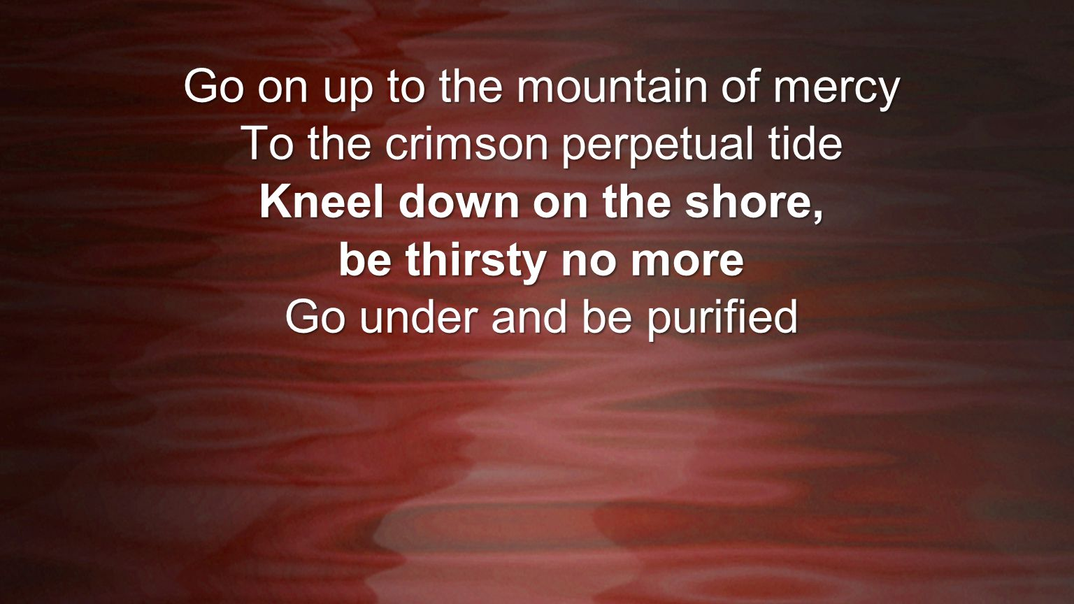 Kneel down on the shore, be thirsty no more