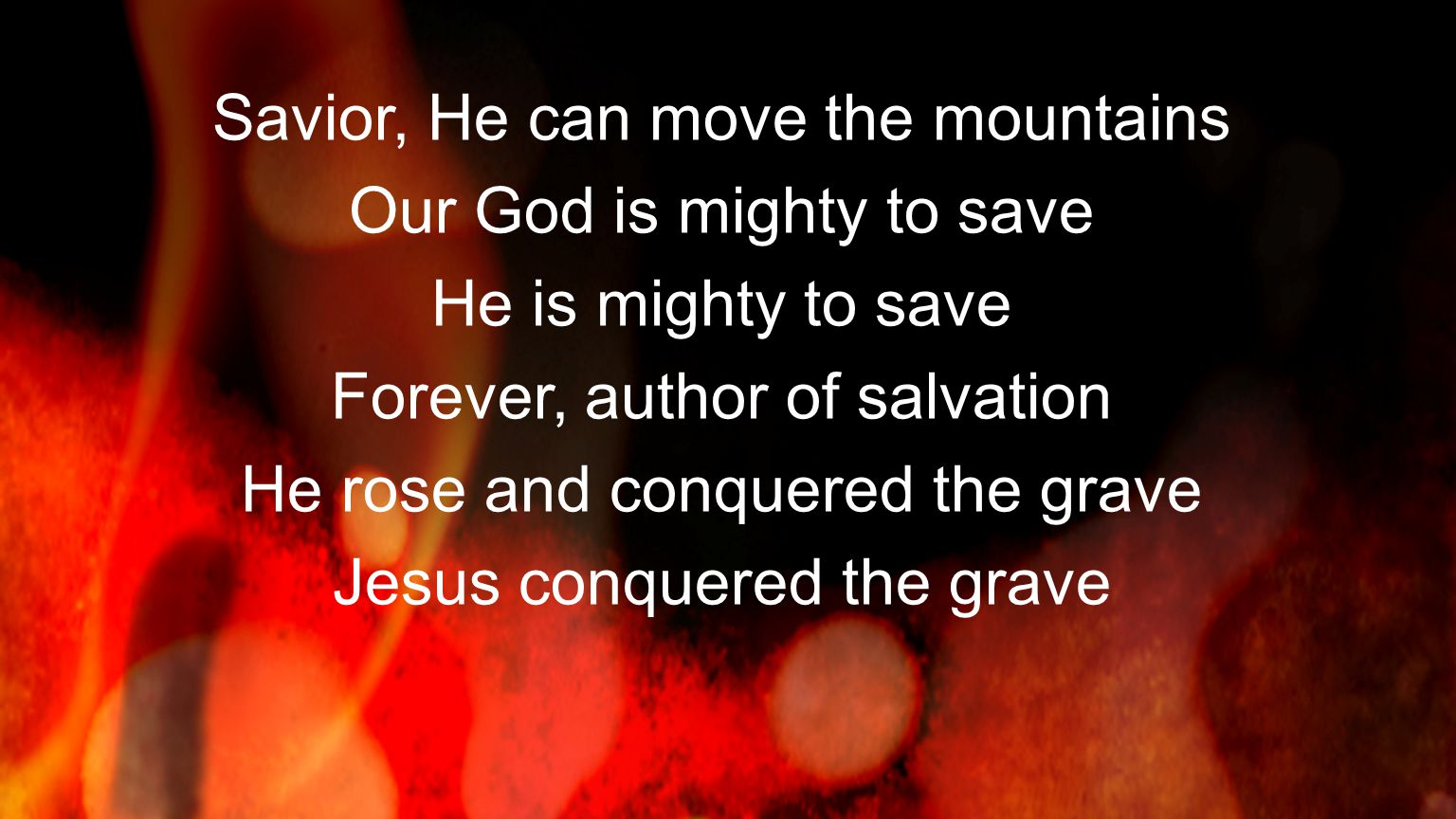 Savior, He can move the mountains Our God is mighty to save