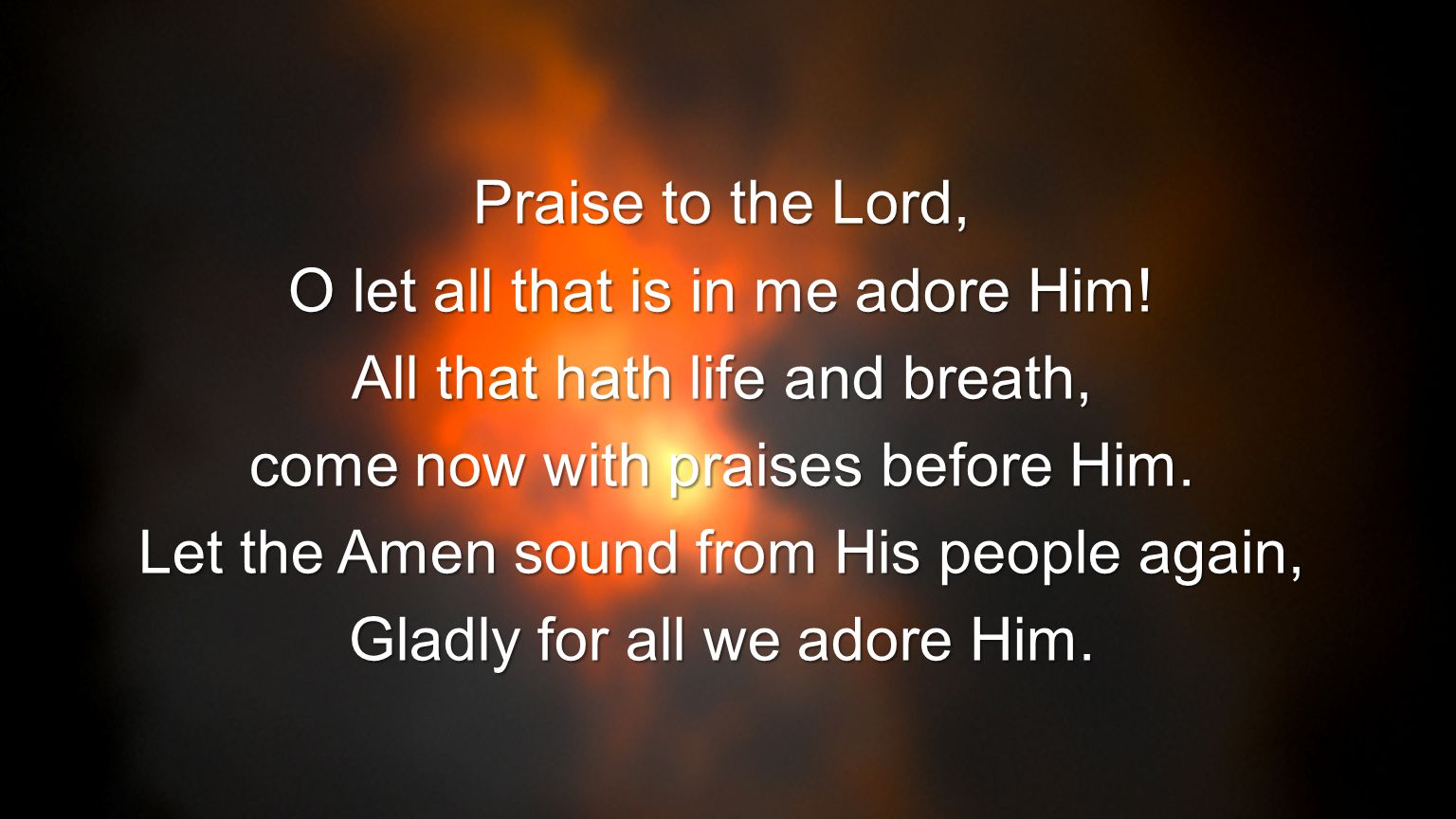 O let all that is in me adore Him! All that hath life and breath,