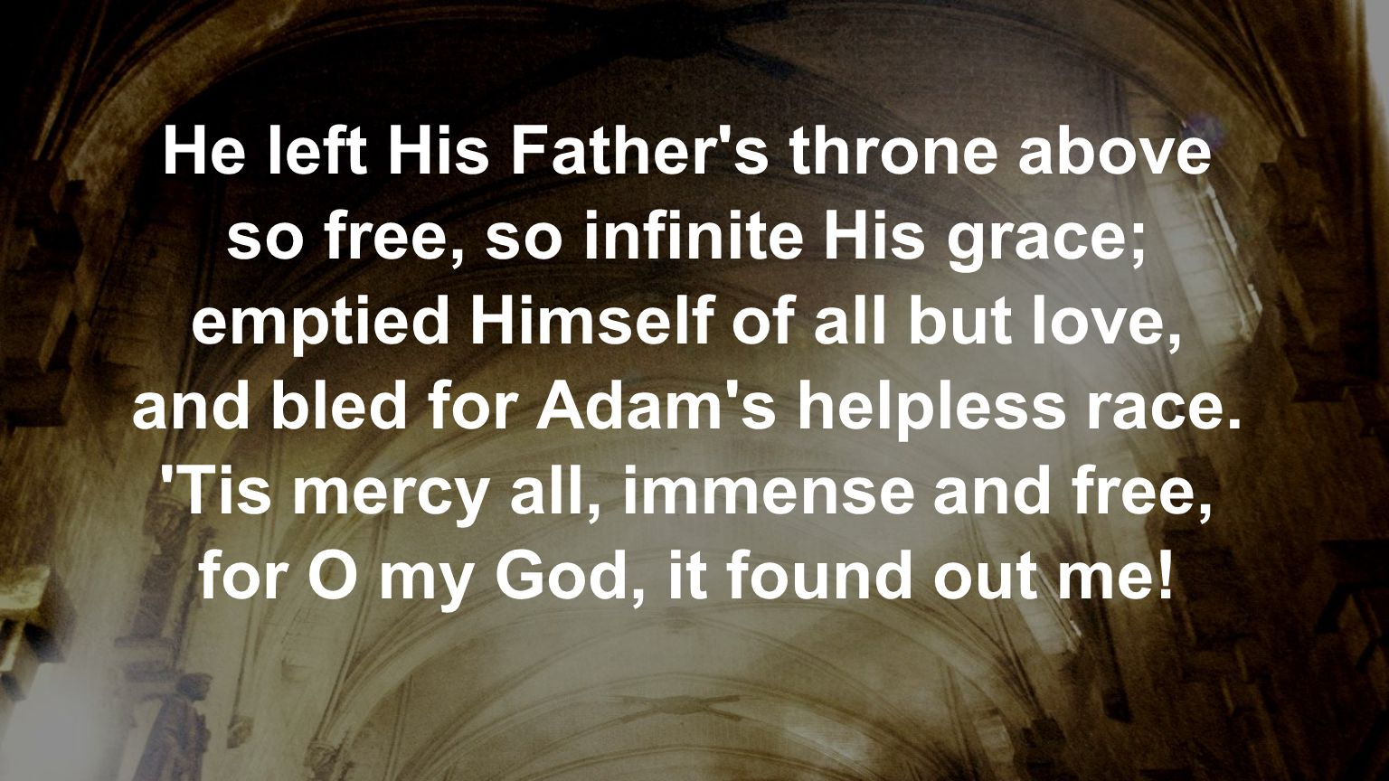 He left His Father s throne above so free, so infinite His grace;