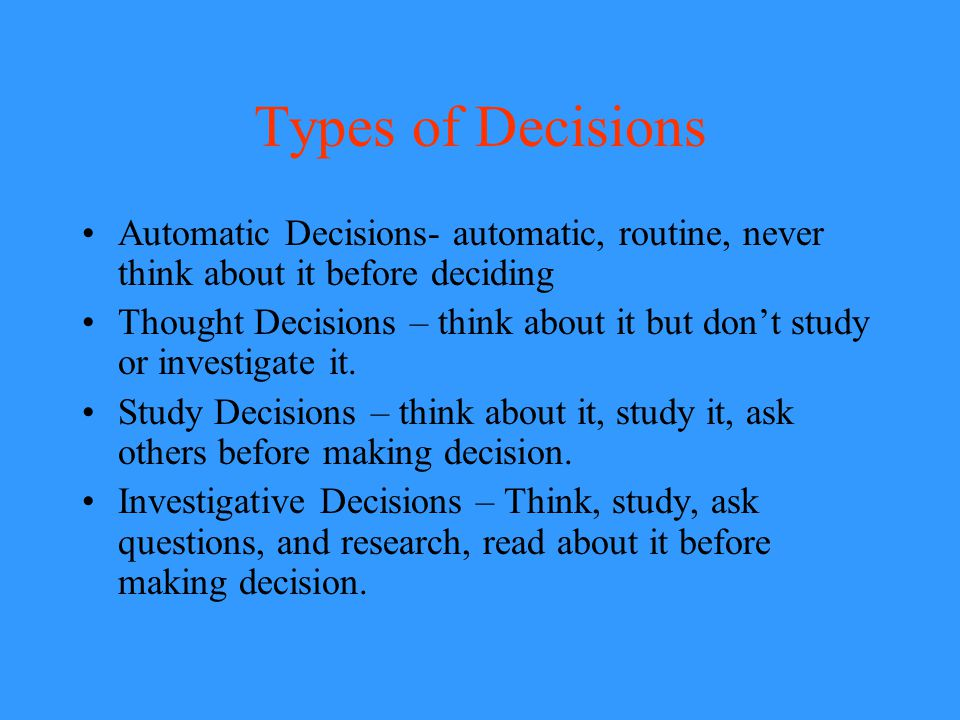 Types of Decisions Automatic Decisions- automatic, routine, never think about it before deciding.