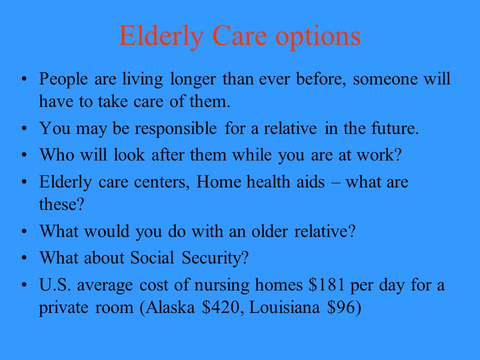 Elderly Care options People are living longer than ever before, someone will have to take care of them.