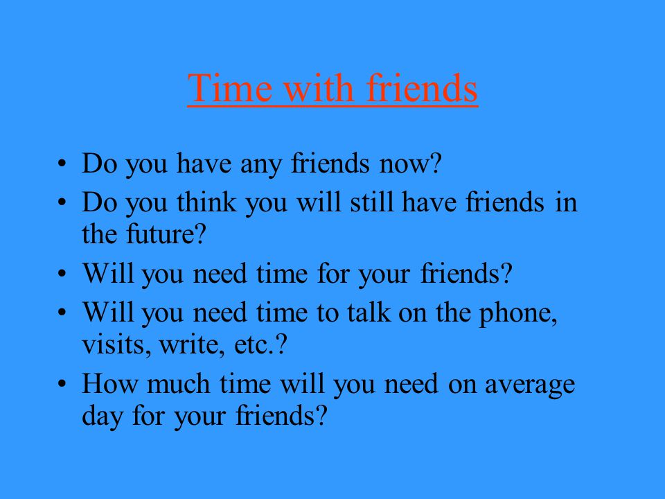 Time with friends Do you have any friends now