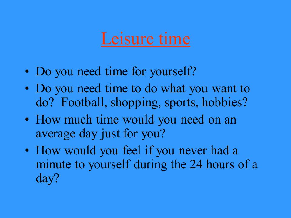 Leisure time Do you need time for yourself