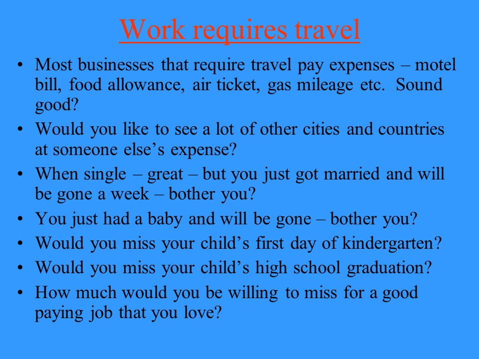 Work requires travel Most businesses that require travel pay expenses – motel bill, food allowance, air ticket, gas mileage etc. Sound good